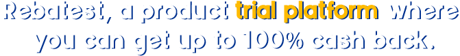 rebatest,a product trial platform where you can get up to 100% cash back.